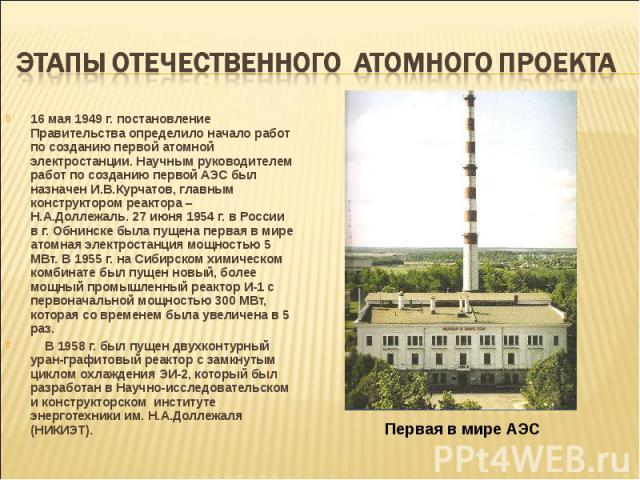 16 мая 1949 г. постановление Правительства определило начало работ по созданию первой атомной электростанции. Научным руководителем работ по созданию первой АЭС был назначен И.В.Курчатов, главным конструктором реактора – Н.А.Доллежаль. 27 июня 1954 …