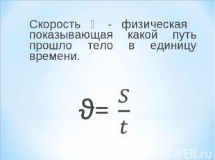 Скорость ϑ - физическая показывающая какой путь прошло тело в единицу времени. С