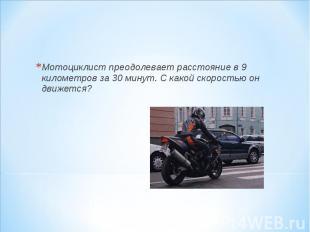 Мотоциклист преодолевает расстояние в 9 километров за 30 минут. С какой скорость