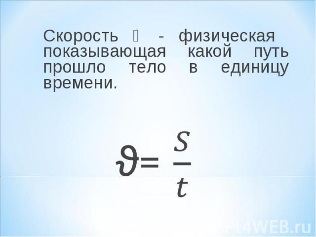 Скорость ϑ - физическая показывающая какой путь прошло тело в единицу времени. Скорость ϑ - физическая показывающая какой путь прошло тело в единицу времени.
