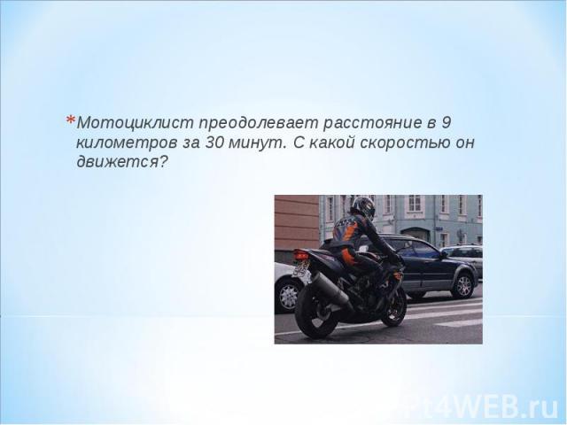 Мотоциклист преодолевает расстояние в 9 километров за 30 минут. С какой скоростью он движется? Мотоциклист преодолевает расстояние в 9 километров за 30 минут. С какой скоростью он движется?