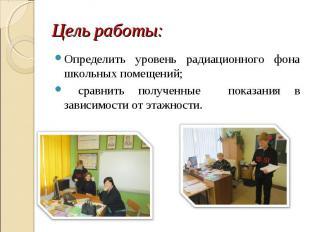 Определить уровень радиационного фона школьных помещений; Определить уровень рад