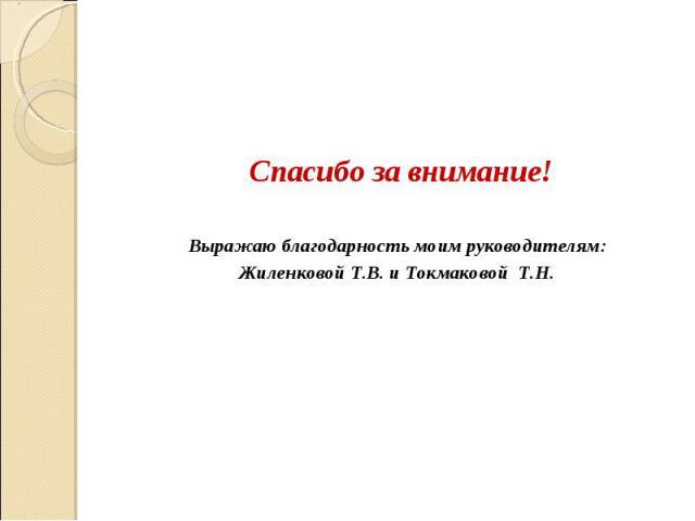 Спасибо за внимание! Выражаю благодарность моим руководителям: Жиленковой Т.В. и Токмаковой Т.Н.