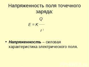 Напряженность поля точечного заряда: Q E = K r 2 Напряженность – силовая характе
