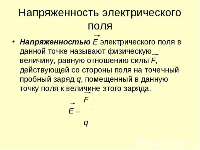 Напряженность электрического поля Напряженностью Е электрического поля в данной точке называют физическую величину, равную отношению силы F, действующей со стороны поля на точечный пробный заряд q, помещенный в данную точку поля к величине этого зар…