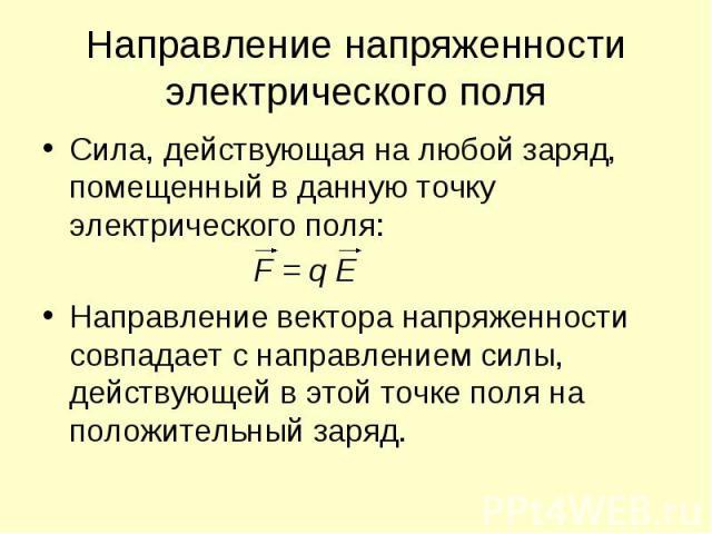 Направление напряженности электрического поля Сила, действующая на любой заряд, помещенный в данную точку электрического поля: F = q E Направление вектора напряженности совпадает с направлением силы, действующей в этой точке поля на положительный заряд.