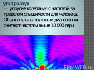ультразвук — упругие колебания с частотой за пределом слышимости для человека. О
