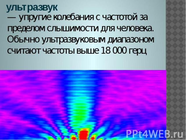 ультразвук — упругие колебания с частотой за пределом слышимости для человека. Обычно ультразвуковым диапазоном считают частоты выше 18 000 герц
