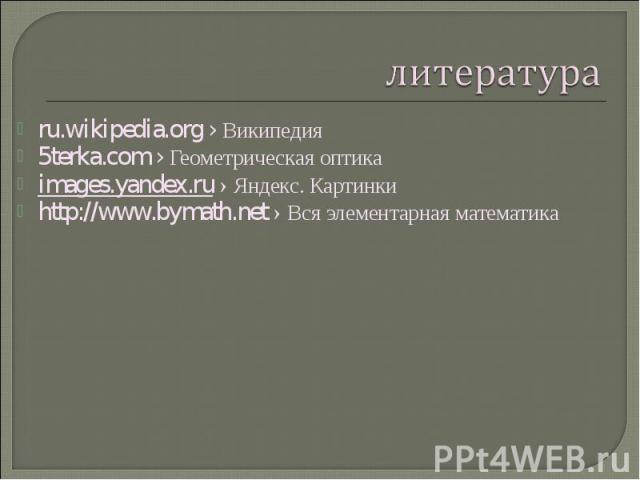 ru.wikipedia.org› Википедия ru.wikipedia.org› Википедия 5terka.com› Геометрическая оптика images.yandex.ru › Яндекс. Картинки http://www.bymath.net › Вся элементарная математика