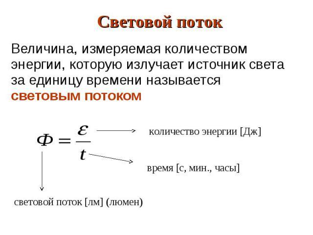 Величина, измеряемая количеством энергии, которую излучает источник света за единицу времени называется световым потоком Величина, измеряемая количеством энергии, которую излучает источник света за единицу времени называется световым потоком