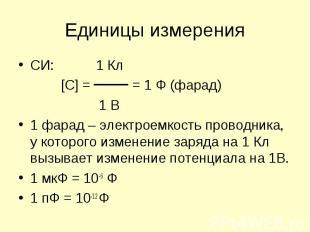 СИ: 1 Кл СИ: 1 Кл [C] = = 1 Ф (фарад) 1 В 1 фарад – электроемкость проводника, у