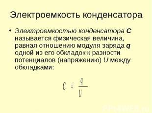 Электроемкостью конденсатора С называется физическая величина, равная отношению
