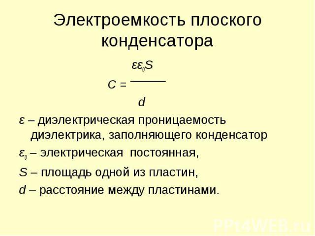 εε0S εε0S C = d ε – диэлектрическая проницаемость диэлектрика, заполняющего конденсатор ε0 – электрическая постоянная, S – площадь одной из пластин, d – расстояние между пластинами.
