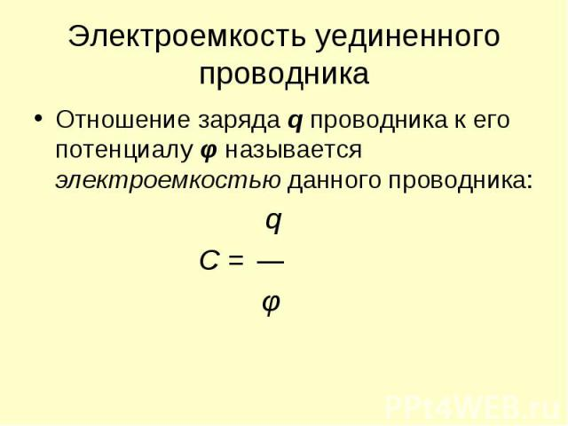 Отношение заряда q проводника к его потенциалу φ называется электроемкостью данного проводника: Отношение заряда q проводника к его потенциалу φ называется электроемкостью данного проводника: q C = φ