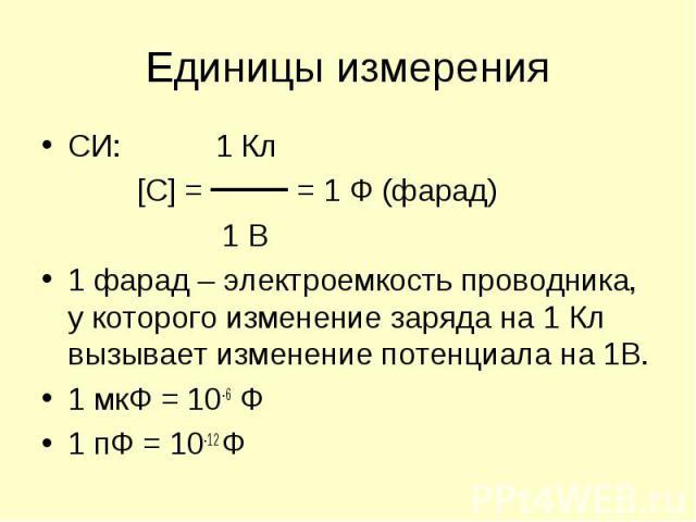СИ: 1 Кл СИ: 1 Кл [C] = = 1 Ф (фарад) 1 В 1 фарад – электроемкость проводника, у которого изменение заряда на 1 Кл вызывает изменение потенциала на 1В. 1 мкФ = 10-6 Ф 1 пФ = 10-12 Ф