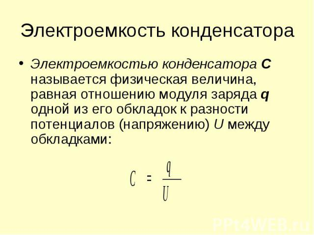 Электроемкостью конденсатора С называется физическая величина, равная отношению модуля заряда q одной из его обкладок к разности потенциалов (напряжению) U между обкладками: Электроемкостью конденсатора С называется физическая величина, равная отнош…