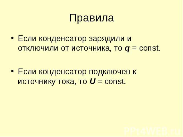 Если конденсатор зарядили и отключили от источника, то q = const. Если конденсатор зарядили и отключили от источника, то q = const. Если конденсатор подключен к источнику тока, то U = const.
