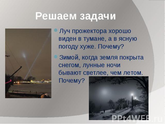 Решаем задачи Луч прожектора хорошо виден в тумане, a в ясную погоду хуже. Почему? Зимой, когда земля покрыта снегом, лунные ночи бывают светлее, чем летом. Почему?