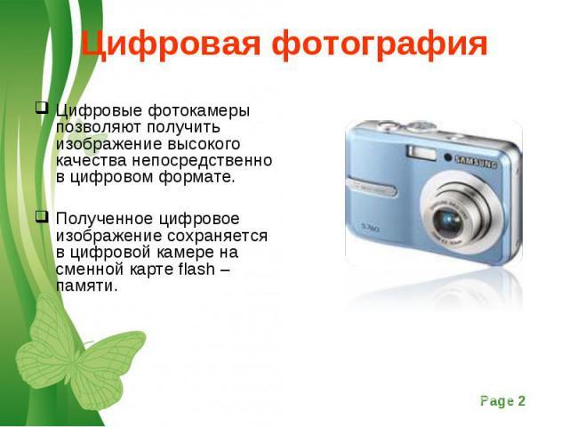Цифровые фотокамеры позволяют получить изображение высокого качества непосредственно в цифровом формате. Цифровые фотокамеры позволяют получить изображение высокого качества непосредственно в цифровом формате. Полученное цифровое изображение сохраня…