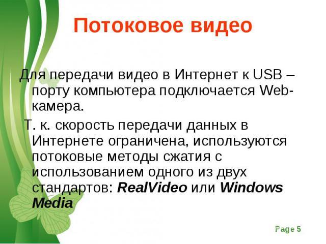 Для передачи видео в Интернет к USB – порту компьютера подключается Web- камера. Для передачи видео в Интернет к USB – порту компьютера подключается Web- камера. Т. к. скорость передачи данных в Интернете ограничена, используются потоковые методы сж…