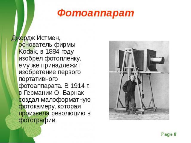 Джордж Истмен, основатель фирмы Kodak, в 1884 году изобрел фотопленку, ему же принадлежит изобретение первого портативного фотоаппарата. В 1914 г. в Германии О. Барнак создал малоформатную фотокамеру, которая произвела революцию в фотографии. Джордж…