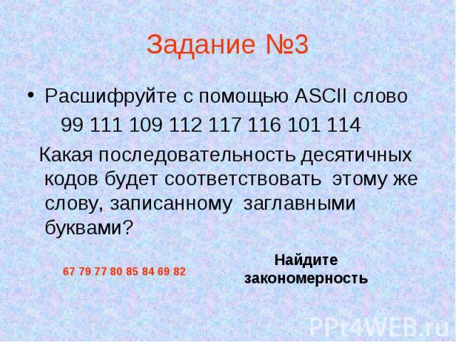 Расшифруйте с помощью ASCII слово Расшифруйте с помощью ASCII слово 99 111 109 112 117 116 101 114 Какая последовательность десятичных кодов будет соответствовать этому же слову, записанному заглавными буквами?