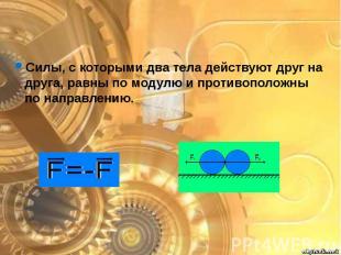 Силы, с которыми два тела действуют друг на друга, равны по модулю и противополо