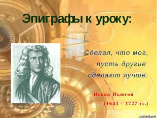 Эпиграфы к уроку: Сделал, что мог, пусть другие сделают лучше. Исаак Ньютон (164