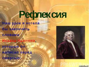 Рефлексия Наш урок я хотела бы закончить словами Исаака Ньютона, которые он напи