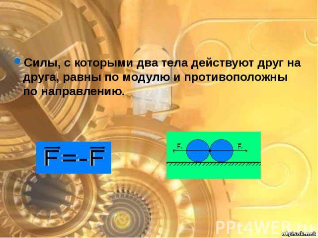 Силы, с которыми два тела действуют друг на друга, равны по модулю и противоположны по направлению. Силы, с которыми два тела действуют друг на друга, равны по модулю и противоположны по направлению.