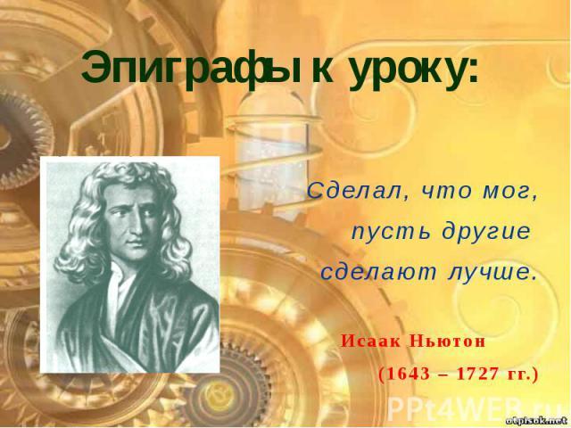 Эпиграфы к уроку: Сделал, что мог, пусть другие сделают лучше. Исаак Ньютон (1643 – 1727 гг.)