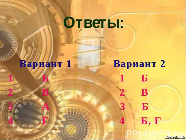 Ответы: Вариант 1 Вариант 2 1 Б 1 Б 2 В 2 В 3 А 3 Б 4 Г 4 Б, Г