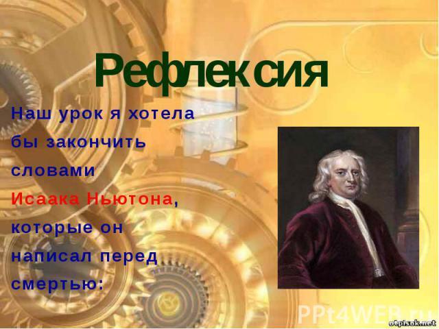 Рефлексия Наш урок я хотела бы закончить словами Исаака Ньютона, которые он написал перед смертью: