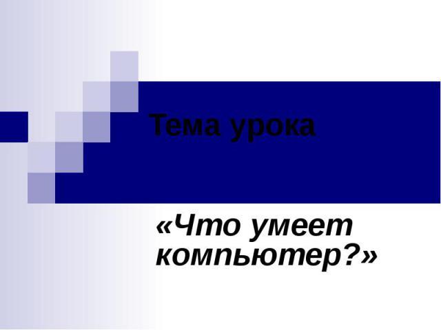 Тема урока «Что умеет компьютер?»