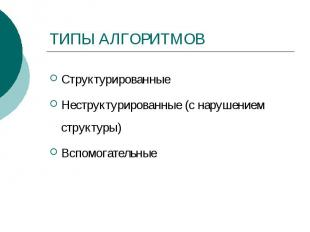 ТИПЫ АЛГОРИТМОВ Структурированные Неструктурированные (с нарушением структуры) В