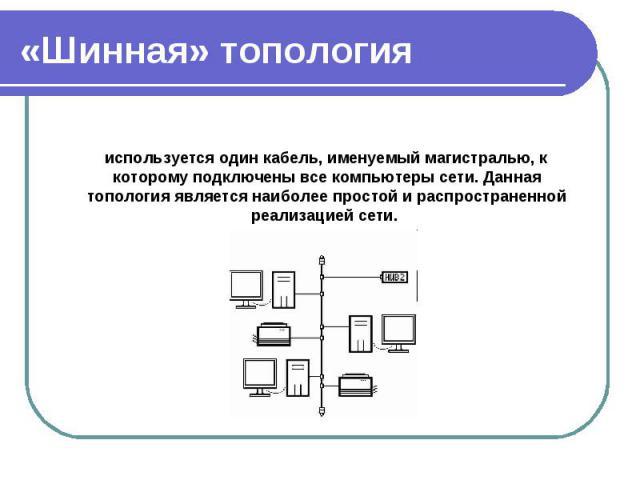 используется один кабель, именуемый магистралью, к которому подключены все компьютеры сети. Данная топология является наиболее простой и распространенной реализацией сети. используется один кабель, именуемый магистралью, к которому подключены все ко…