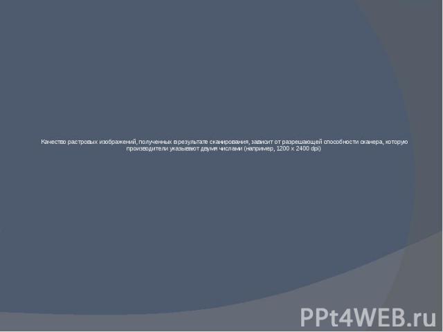 Качество растровых изображений, полученных в результате сканирования, зависит от разрешающей способности сканера, которую производители указывают двумя числами (например, 1200 х 2400 dpi)