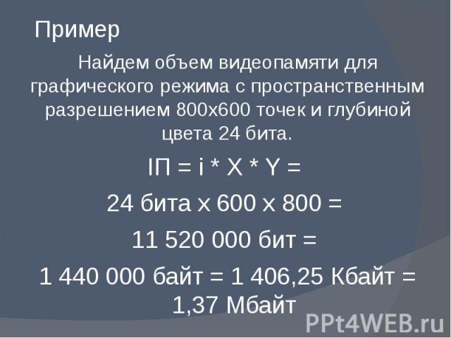 Пример Найдем объем видеопамяти для графического режима с пространственным разрешением 800х600 точек и глубиной цвета 24 бита. IП = i * X * Y = 24 бита х 600 х 800 = 11 520 000 бит = 1 440 000 байт = 1 406,25 Кбайт = 1,37 Мбайт
