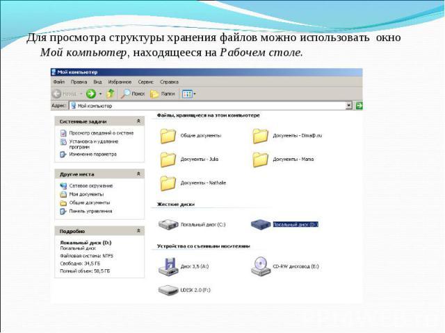 Для просмотра структуры хранения файлов можно использовать окно Мой компьютер, находящееся на Рабочем столе. Для просмотра структуры хранения файлов можно использовать окно Мой компьютер, находящееся на Рабочем столе.