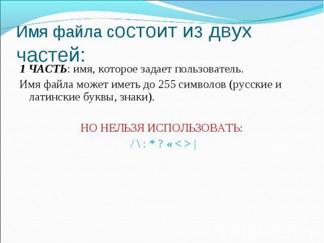 1 ЧАСТЬ: имя, которое задает пользователь. Имя файла может иметь до 255 символов (русские и латинские буквы, знаки). НО НЕЛЬЗЯ ИСПОЛЬЗОВАТЬ: / \ : * ? « < >  