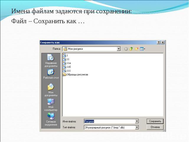 Имена файлам задаются при сохранении: Имена файлам задаются при сохранении: Файл – Сохранить как …