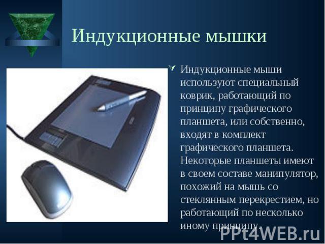 Индукционные мыши используют специальный коврик, работающий по принципу графического планшета, или собственно, входят в комплект графического планшета. Некоторые планшеты имеют в своем составе манипулятор, похожий на мышь со стеклянным перекрестием,…