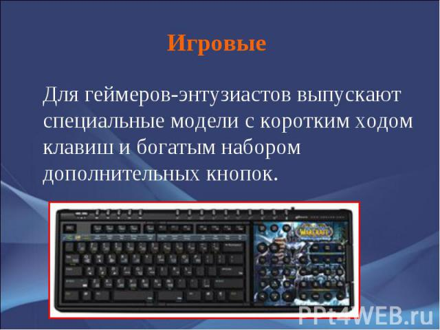 Для геймеров-энтузиастов выпускают специальные модели с коротким ходом клавиш и богатым набором дополнительных кнопок. Для геймеров-энтузиастов выпускают специальные модели с коротким ходом клавиш и богатым набором дополнительных кнопок.