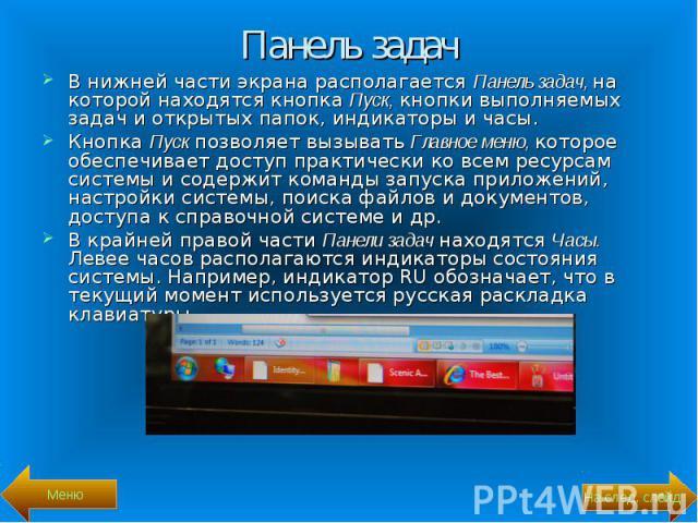 В нижней части экрана располагается Панель задач, на которой находятся кнопка Пуск, кнопки выполняемых задач и открытых папок, индикаторы и часы. В нижней части экрана располагается Панель задач, на которой находятся кнопка Пуск, кнопки выполняемых …