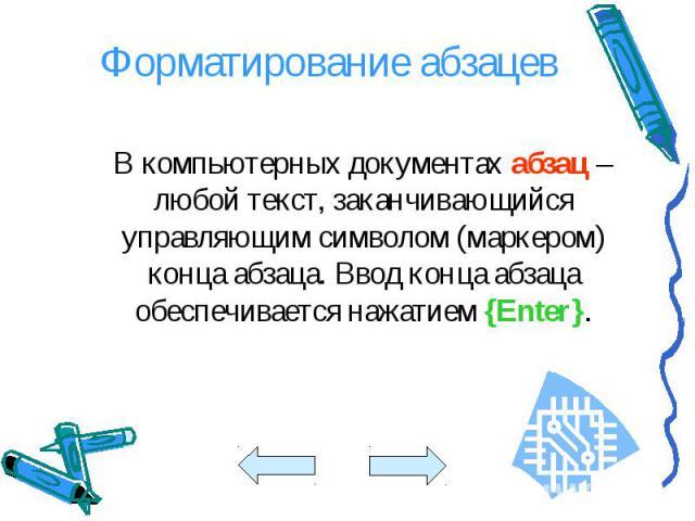 В компьютерных документах абзац – любой текст, заканчивающийся управляющим символом (маркером) конца абзаца. Ввод конца абзаца обеспечивается нажатием {Enter}. В компьютерных документах абзац – любой текст, заканчивающийся управляющим символом (марк…