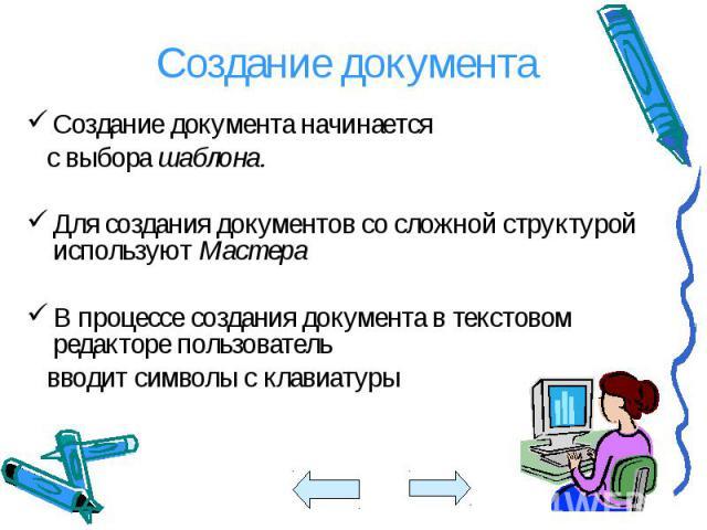 Создание документа начинается Создание документа начинается с выбора шаблона. Для создания документов со сложной структурой используют Мастера В процессе создания документа в текстовом редакторе пользователь вводит символы с клавиатуры
