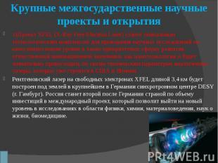 Крупные межгосударственные научные проекты и открытия 1)Проект XFEL (X-Ray Free