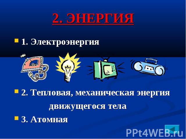 2. ЭНЕРГИЯ 1. Электроэнергия 2. Тепловая, механическая энергия движущегося тела 3. Атомная