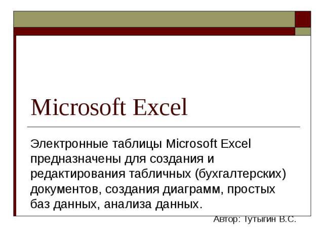 Microsoft Excel Электронные таблицы Microsoft Excel предназначены для создания и редактирования табличных (бухгалтерских) документов, создания диаграмм, простых баз данных, анализа данных. Автор: Тутыгин В.С.
