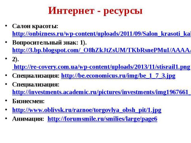 Интернет - ресурсы Салон красоты: http://onbizness.ru/wp-content/uploads/2011/09/Salon_krasoti_kak_otkrit.jpg Вопросительный знак: 1).http://3.bp.blogspot.com/_O8hZkJtZsUM/TKbRsnePMuI/AAAAAAAAA4A/mmyVAQ2tQGw/s1600/%D0%B7%D0%BD%D0%B0%D0%BA%2B%D0%B2%D…